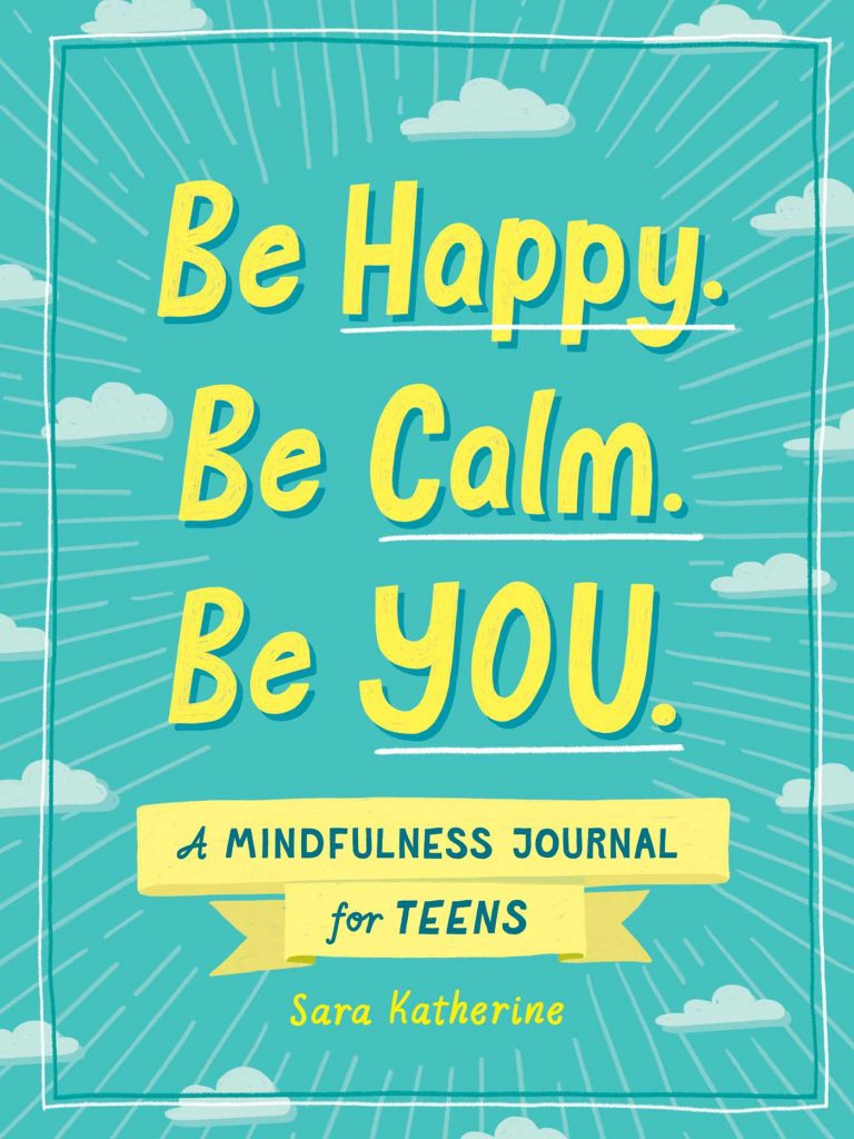 Be Happy. Be Calm. Be YOU. A Mindfulness Journal for Teens by Sara Katherine.